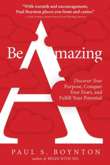Be Amazing : Discover Your Purpose, Conquer Your Fears, and Fulfill Your Potential, Paperback / softback Book
