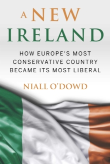 A New Ireland : How Europe's Most Conservative Country Became Its Most Liberal, Hardback Book