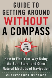 The Ultimate Guide to Navigating without a Compass : How to Find Your Way Using the Sun, Stars, and Other Natural Methods, Paperback / softback Book