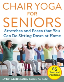 Chair Yoga for Seniors : Stretches and Poses that You Can Do Sitting Down at Home, Paperback / softback Book