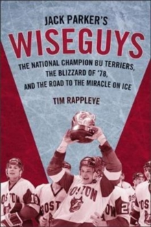Jack Parker's Wiseguys : The National Champion BU Terriers, the Blizzard of '78, and the Miracle on Ice, Hardback Book
