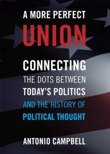 A More Perfect Union : Connecting the Dots Between Today's Politics and the History of Political Thought, Paperback / softback Book