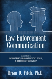 Law Enforcement Communication : Essential Skills for Solving Crimes, Managing Difficult People, and Improving Officer Safety, Paperback / softback Book