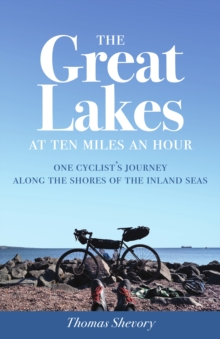The Great Lakes at Ten Miles an Hour : One Cyclist's Journey along the Shores of the Inland Seas, Paperback / softback Book