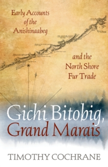 Gichi Bitobig, Grand Marais : Early Accounts of the Anishinaabeg and the North Shore Fur Trade, Paperback / softback Book