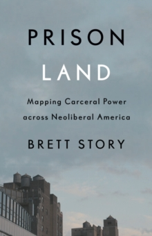 Prison Land : Mapping Carceral Power across Neoliberal America, Paperback / softback Book