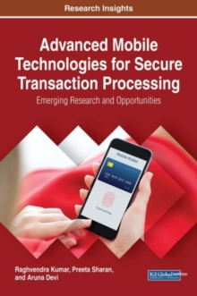 Advanced Mobile Technologies for Secure Transaction Processing : Emerging Research and Opportunities, Hardback Book