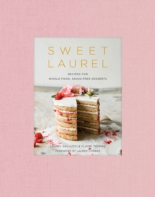 Sweet Laurel Cookbook : Delicious and Beautiful Whole Food, Grain-Free Desserts, Hardback Book