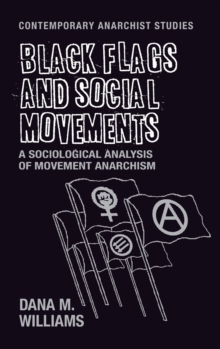 Black Flags and Social Movements : A Sociological Analysis of Movement Anarchism, Hardback Book