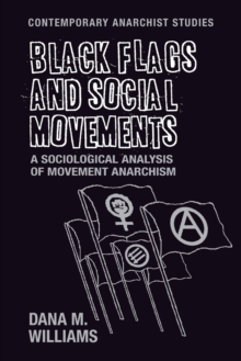 Black Flags and Social Movements : A Sociological Analysis of Movement Anarchism, Paperback / softback Book
