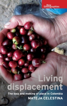 Living Displacement : The Loss and Making of Place in Colombia, Hardback Book