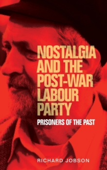 Nostalgia and the Post-War Labour Party : Prisoners of the Past, Hardback Book