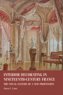 Interior Decorating in Nineteenth-Century France : The Visual Culture of a New Profession, Hardback Book
