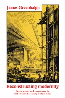 Reconstructing modernity : Space, power and governance in mid-twentieth century British cities, PDF eBook
