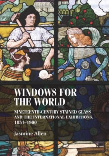 Windows for the World : Nineteenth-Century Stained Glass and the International Exhibitions, 1851-1900, Hardback Book