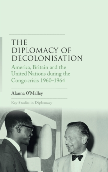 The Diplomacy of Decolonisation : America, Britain and the United Nations During the Congo Crisis 1960-1964, Hardback Book