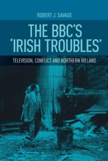 The Bbc'S 'Irish Troubles' : Television, Conflict and Northern Ireland, Paperback / softback Book
