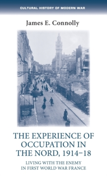 The Experience of Occupation in the Nord, 1914-18 : Living with the Enemy in First World War France, Hardback Book
