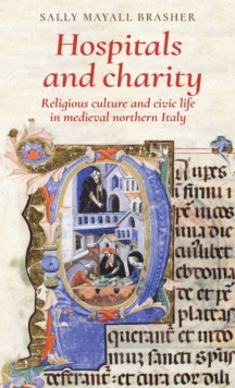 Hospitals and Charity : Religious Culture and Civic Life in Medieval Northern Italy, Hardback Book