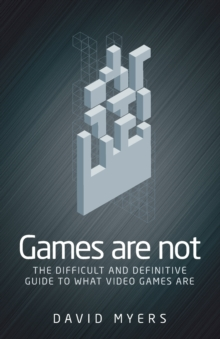 Games are Not : The Difficult and Definitive Guide to What Video Games are, Paperback Book