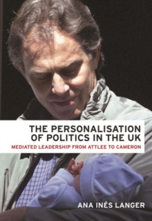 The Personalisation of Politics in the Uk : Mediated Leadership from Attlee to Cameron, Paperback / softback Book