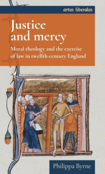 Justice and Mercy : Moral Theology and the Exercise of Law in Twelfth-Century England, Hardback Book