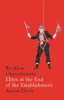Reckless Opportunists : Elites at the End of the Establishment, Hardback Book