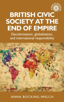 British Civic Society at the End of Empire : Decolonisation, Globalisation, and International Responsibility, Hardback Book