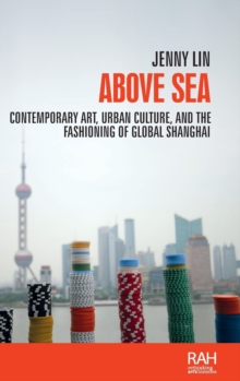 Above Sea : Contemporary Art, Urban Culture, and the Fashioning of Global Shanghai, Hardback Book