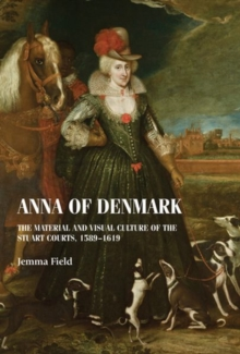 Anna of Denmark : The Material and Visual Culture of the Stuart Courts, 1589-1619, Hardback Book