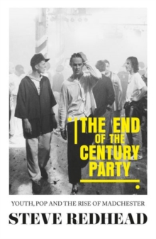 The End-Of-The-Century Party : Youth, Pop and the Rise of Madchester, Paperback / softback Book