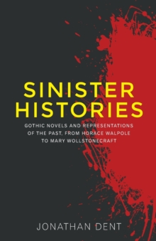 Sinister Histories : Gothic Novels and Representations of the Past, from Horace Walpole to Mary Wollstonecraft, Paperback / softback Book