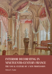 Interior Decorating in Nineteenth-Century France : The Visual Culture of a New Profession, Paperback / softback Book