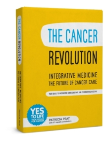 The Cancer Revolution - Integrative Medicine - the Future of Cancer Care : Your Guide to Integrating Complementary and Conventional Medicine, Paperback Book