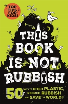 This Book is Not Rubbish : 50 Ways to Ditch Plastic, Reduce Rubbish and Save the World!, Paperback / softback Book