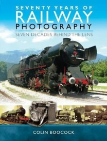 Seventy Years of Railway Photography : Seven Decades Behind the Lens, Hardback Book