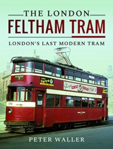 The London Feltham Tram : London's Last Modern Tram, Hardback Book