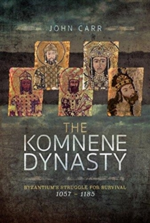 The Komnene Dynasty : Byzantium's Struggle for Survival 1057-1185, Hardback Book