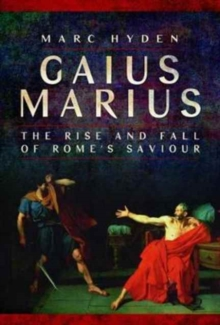 Gaius Marius : The Rise and Fall of Rome's Saviour, Hardback Book
