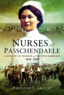 Nurses of Passchendaele : Tending the Wounded of Ypres Campaigns 1914 - 1918, Paperback / softback Book