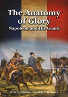 The Anatomy of Glory : Napoleon and His Guard, Hardback Book