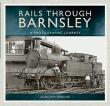 Rails Through Barnsley : A Photographic Journey, Paperback / softback Book