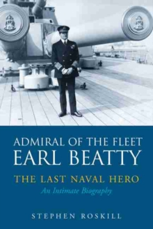 Admiral of the Fleet Lord Beatty : The Last Naval Hero - An Intimate Biography, Paperback Book