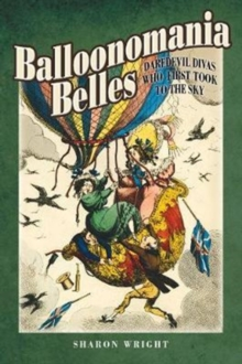Balloonomania Belles : Daredevil Divas Who First Took to the Sky, Hardback Book