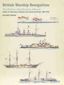 British Warship Recognition: The Perkins Identification Albums : Volume VI: Submarines, Gunboats, Sloops and Minesweepers, 1860-1939, Hardback Book