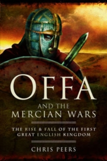 Offa and the Mercian Wars : The Rise and Fall of the First Great English Kingdom, Paperback / softback Book