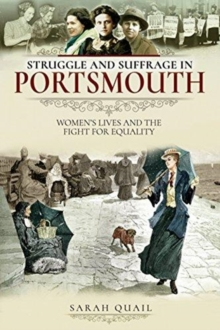 Struggle and Suffrage in Portsmouth : Women's Lives and the Fight for Equality, Paperback / softback Book