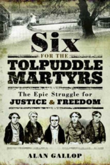 Six For the Tolpuddle Martyrs: The Epic Struggle For Justice and Freedom, Paperback / softback Book