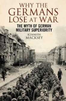 Why the Germans Lose at War : The Myth of German Military Superiority, Paperback / softback Book