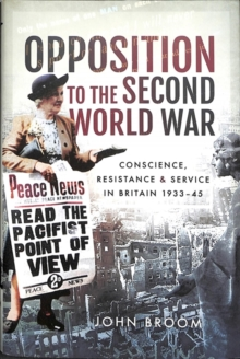 Opposition to the Second World War : Conscience, Resistance and Service in Britain, 1933-45, Hardback Book